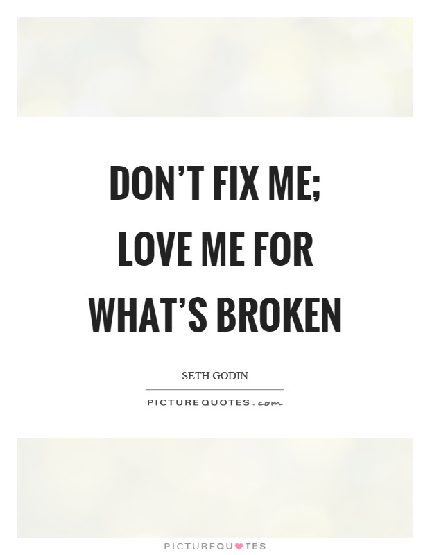 Dont Fix Me Love Me For Whats Broken Picture Quotes