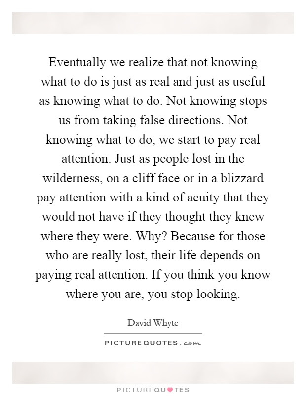 Eventually We Realize That Not Knowing What To Do Is Just As