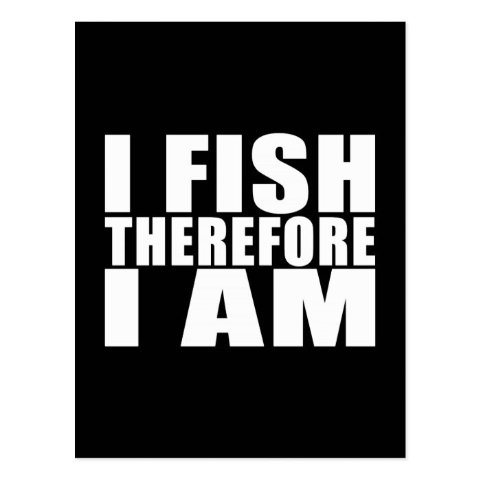 Funny Fishing Quotes Jokes I Fish Therefore I Am Postcard On Popscreen