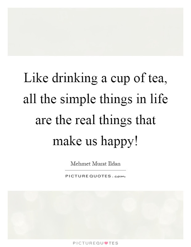 Like Drinking A Cup Of Tea All The Simple Things In Life Are