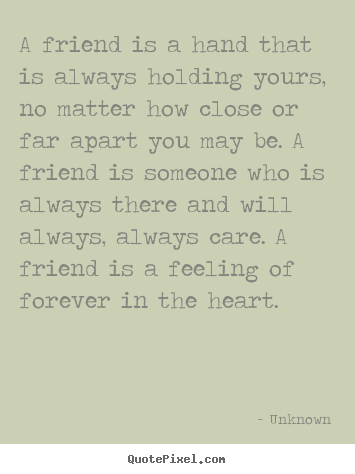 A Friend Is A Hand That Is Always Holding Yours No Matter How Close