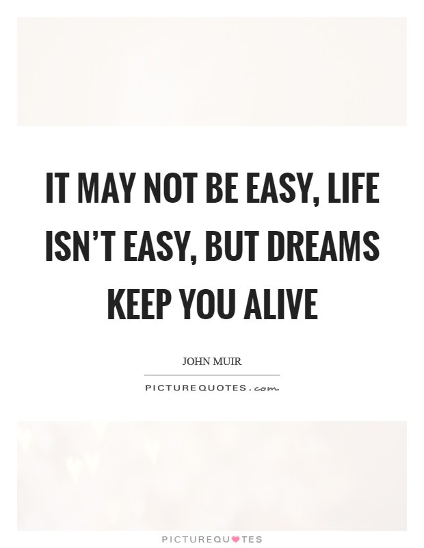 It May Not Be Easy Life Isnt Easy But Dreams Keep You Alive