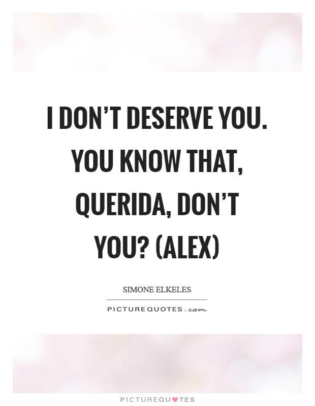 I Dont Deserve You You Know That Querida Dont You Alex