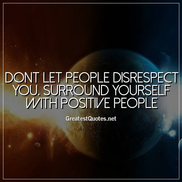 Dont Let People Disrespect You Surround Yourself With Positive