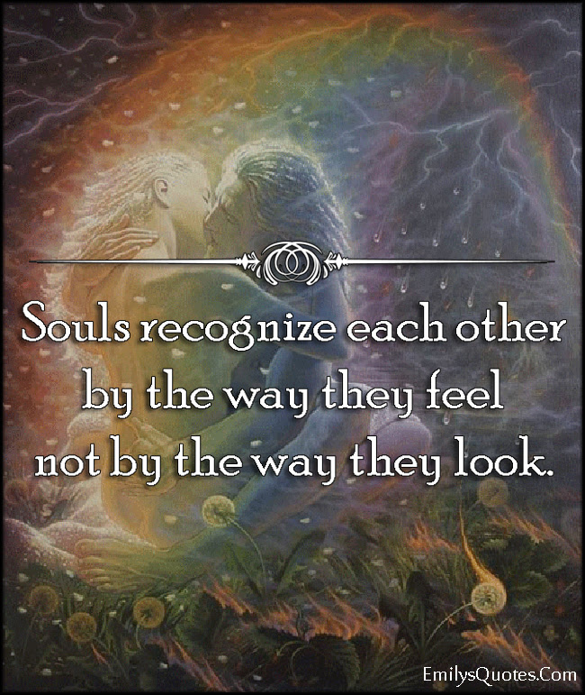 Souls Recognize Each Other By The Way They Feel Not By The Way They