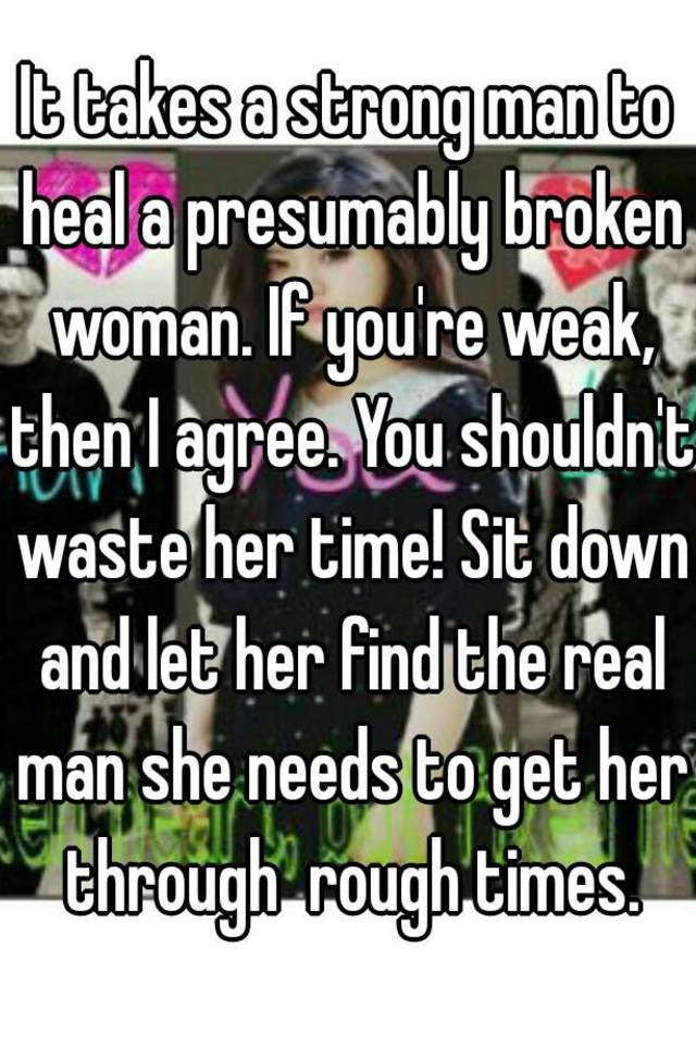 It Takes A Strong Man To Heal A Presumably Broken Woman If Youre