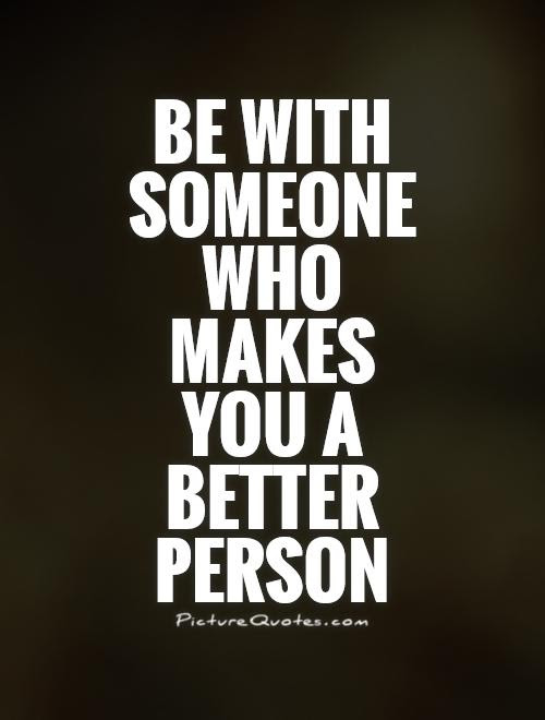 Be With Someone Who Makes You A Better Person Picture Quotes