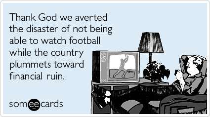 Funny Sports Ecard: Thank God we averted the disaster of not being able to watch football while the country plummets toward financial ruin.