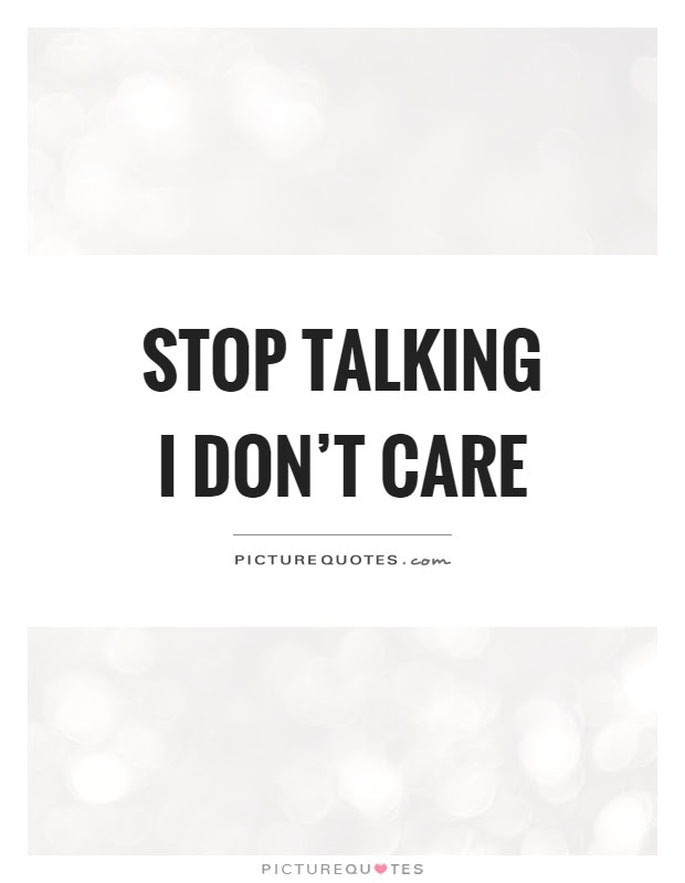 Stop Talking I Dont Care Picture Quotes
