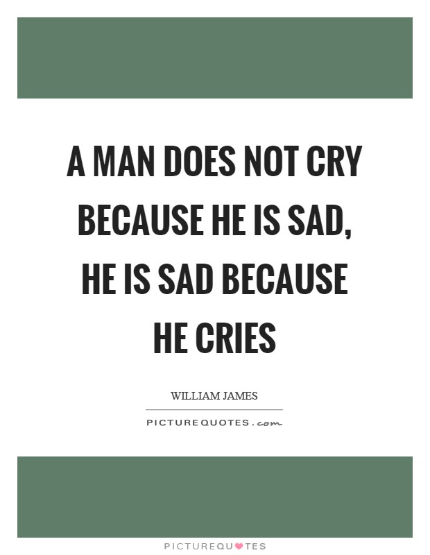 A Man Does Not Cry Because He Is Sad He Is Sad Because He Cries
