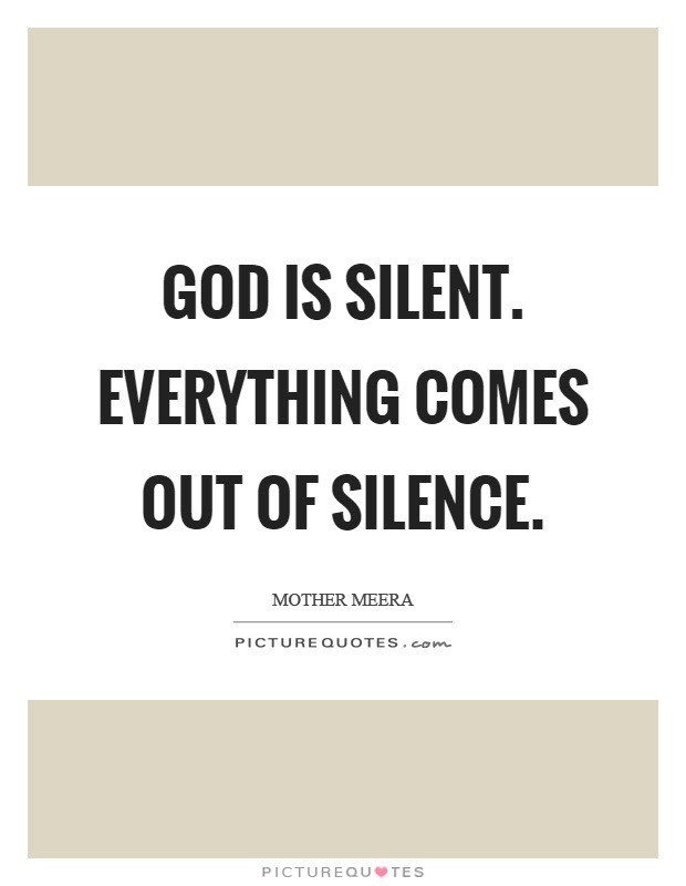 God Is Silent Everything Comes Out Of Silence Picture Quotes