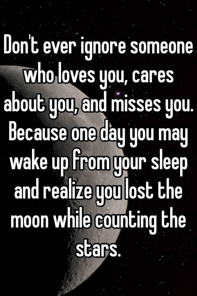 Dont Ever Ignore Someone Who Loves You Cares About You And Misses