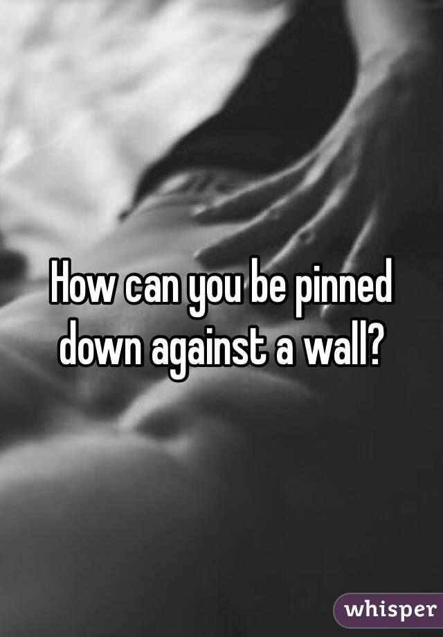 How Can You Be Pinned Down Against A Wall