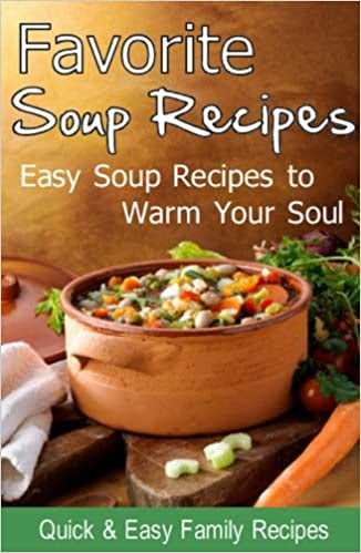 Favorite Soup Recipes: Easy Soup Recipes to Warm Your Soul
