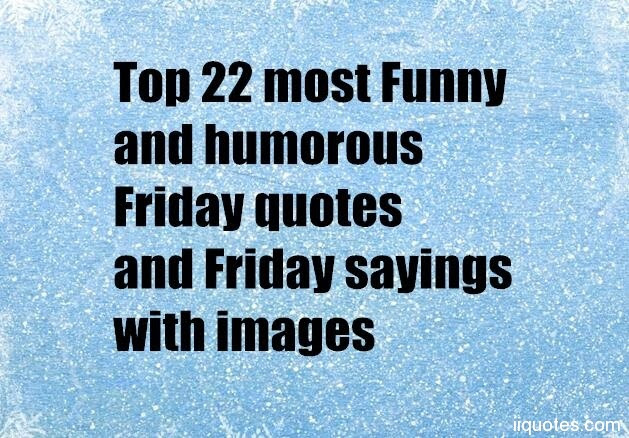 Top 22 Most Funny And Humorous Friday Quotes And Friday Sayings With