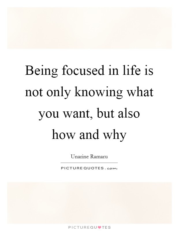 Being Focused In Life Is Not Only Knowing What You Want But