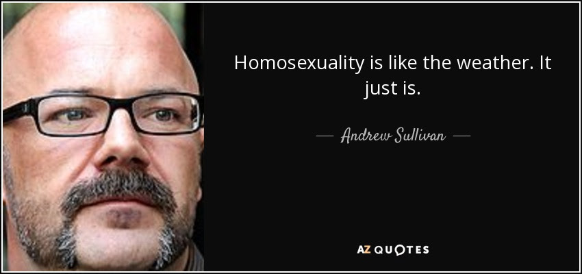 Homosexuality is like the weather. It just is. - Andrew Sullivan