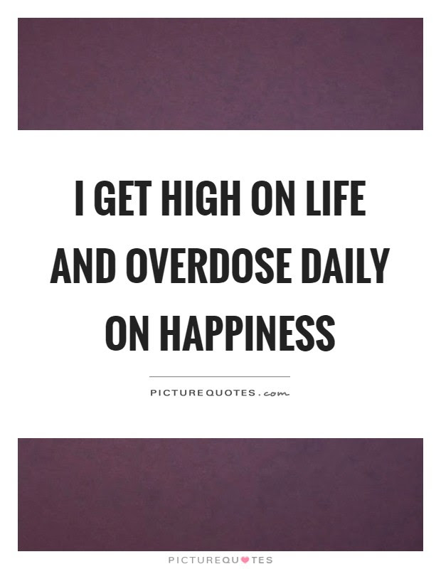 I Get High On Life And Overdose Daily On Happiness Picture Quotes