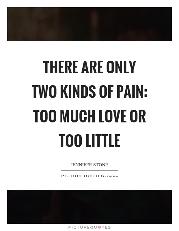 There Are Only Two Kinds Of Pain Too Much Love Or Too Little