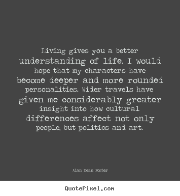 Living Gives You A Better Understanding Of Life I Would Hope Alan