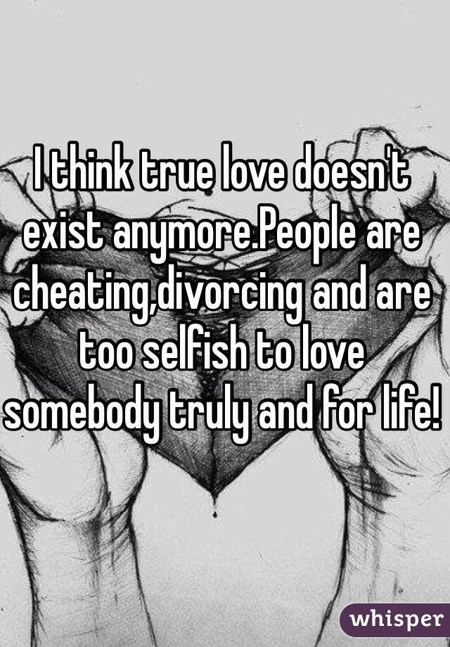 I Think True Love Doesnt Exist Anymorepeople Are Cheating