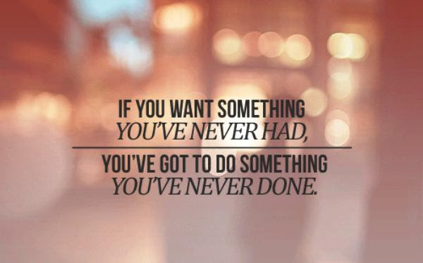 If You Want Something Youve Never Had Youve Got To Do Something
