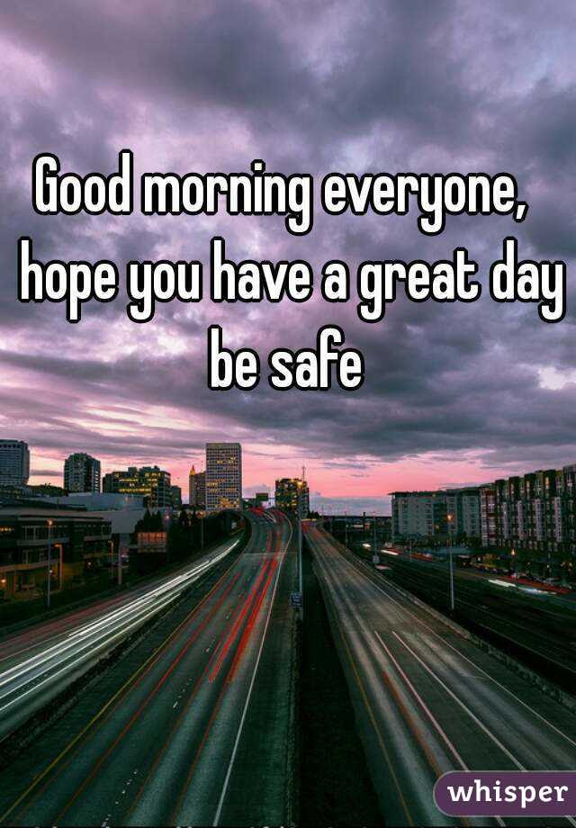 Good Morning Everyone Hope You Have A Great Day Be Safe
