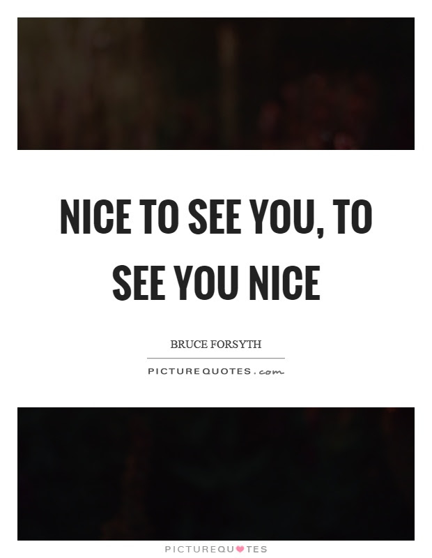 Nice To See You Quotes Sayings Nice To See You Picture Quotes