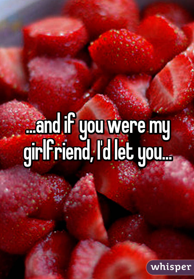 And If You Were My Girlfriend Id Let You
