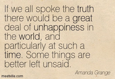 If We All Spoke The Truth There Would Be A Great Deal Of Unhappiness