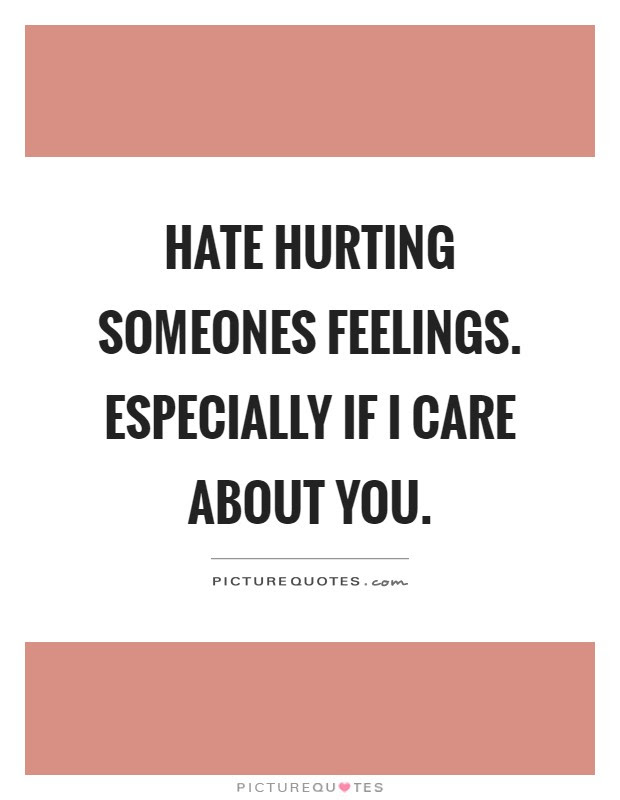 Hate Hurting Someones Feelings Especially If I Care About You