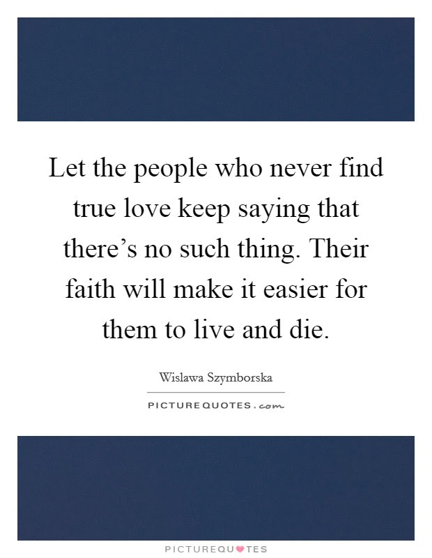 Let The People Who Never Find True Love Keep Saying That Theres