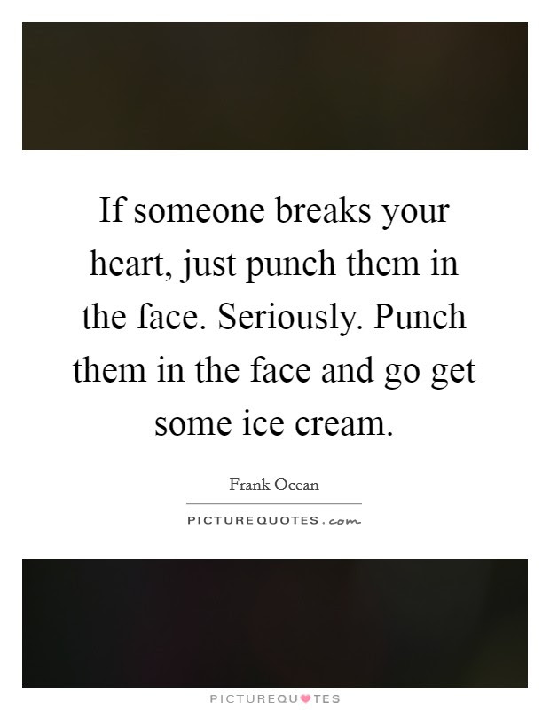 If Someone Breaks Your Heart Just Punch Them In The Face