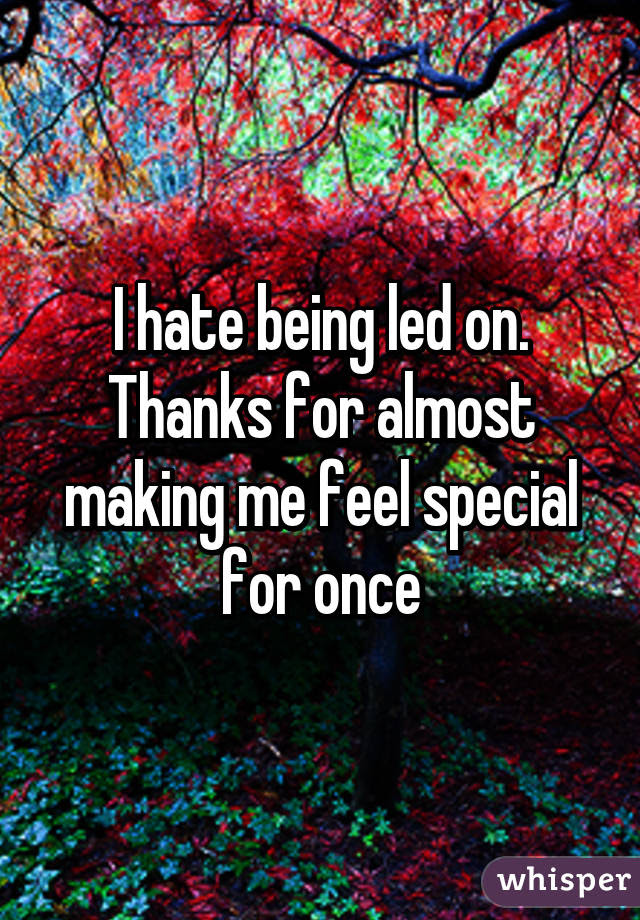 I Hate Being Led On Thanks For Almost Making Me Feel Special For Once