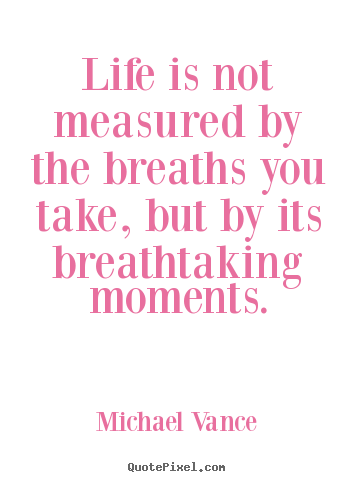 Life Quotes Life Is Not Measured By The Breaths You Take But By