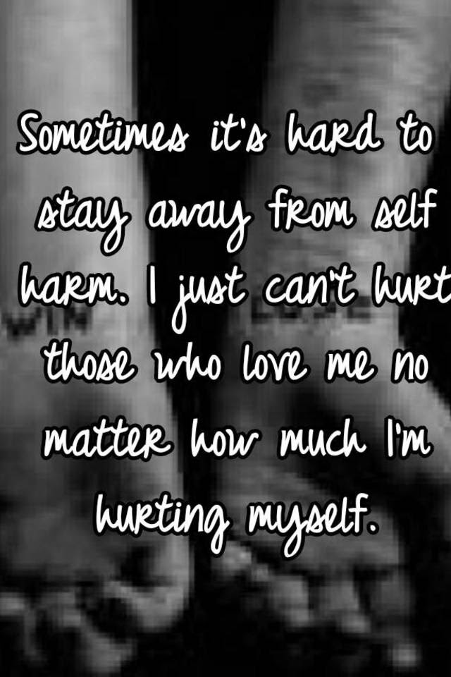 Sometimes Its Hard To Stay Away From Self Harm I Just Cant Hurt