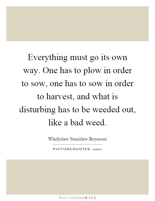 Everything Must Go Its Own Way One Has To Plow In Order To Sow