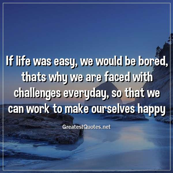 If Life Was Easy We Would Be Bored Thats Why We Are Faced With