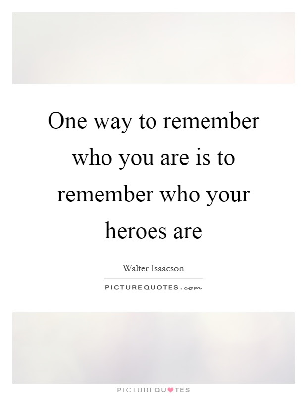 One Way To Remember Who You Are Is To Remember Who Your Heroes