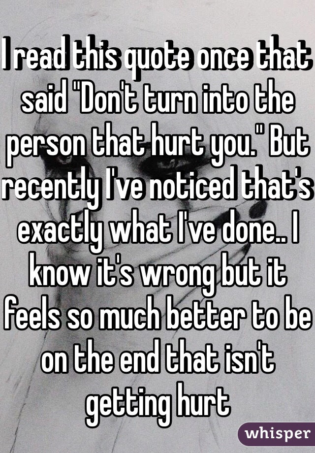 I Read This Quote Once That Said Dont Turn Into The Person That