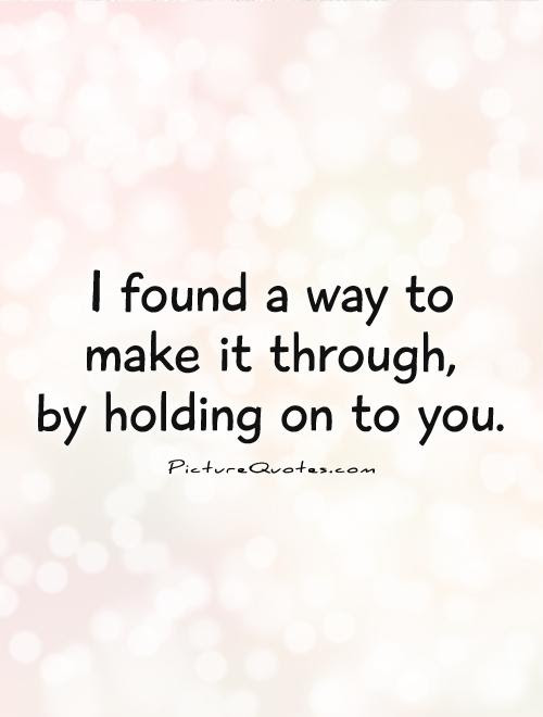 I Found A Way To Make It Through By Holding On To You Picture Quotes