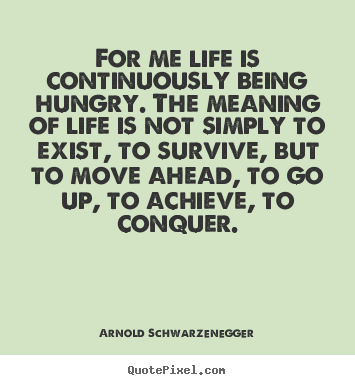 Quotes About Life For Me Life Is Continuously Being Hungry The