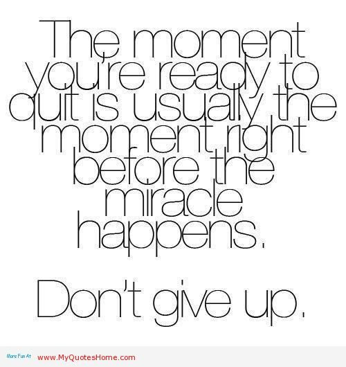 The moment you're ready to quit is usually the moment right before the miracle happens - don't give up