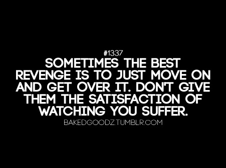 Sometimes The Best Revenge Is To Just Move On And Get Over It