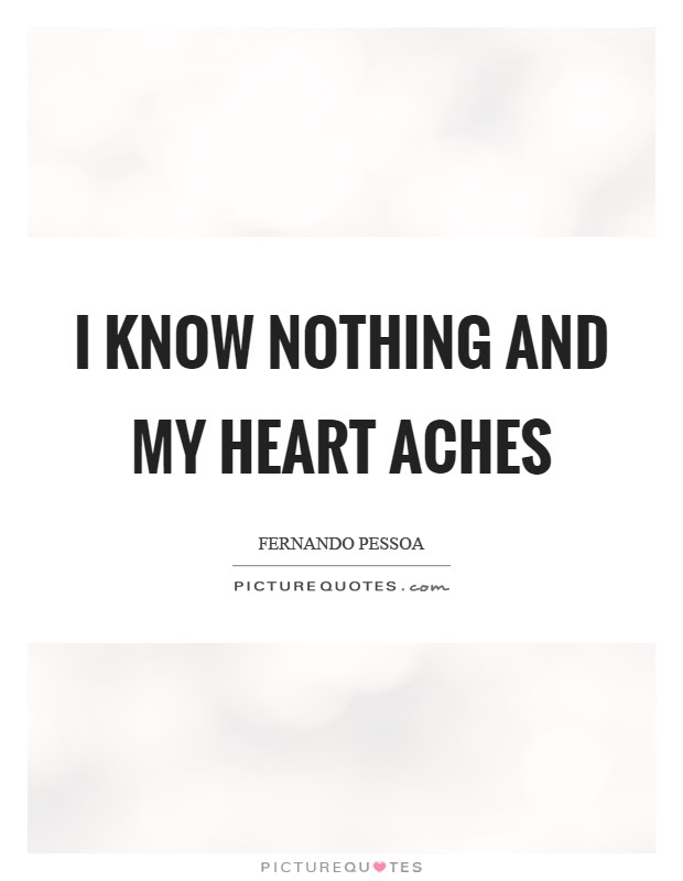 I Know Nothing And My Heart Aches Picture Quotes