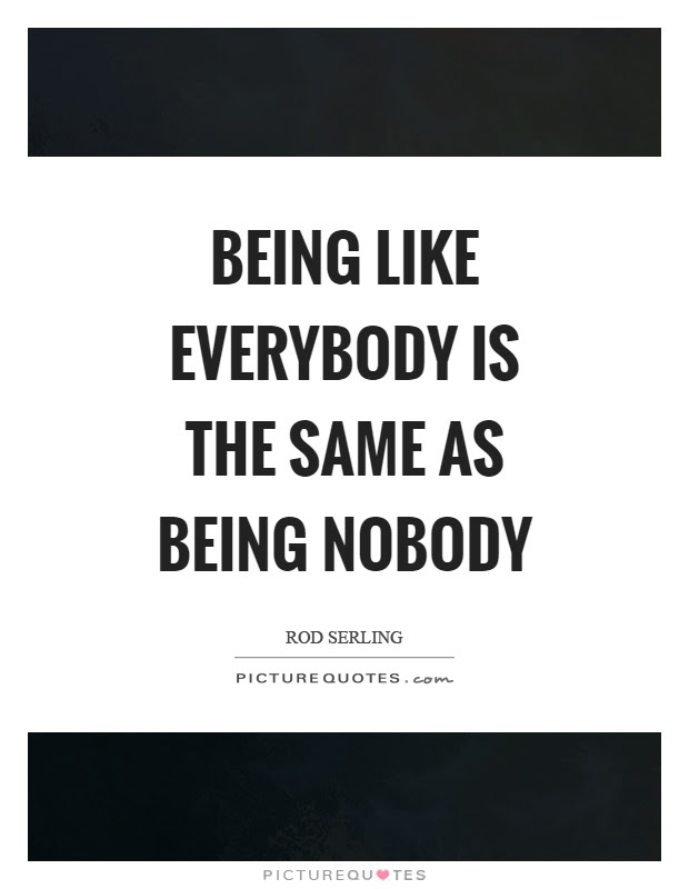Being Like Everybody Is The Same As Being Nobody Picture Quotes