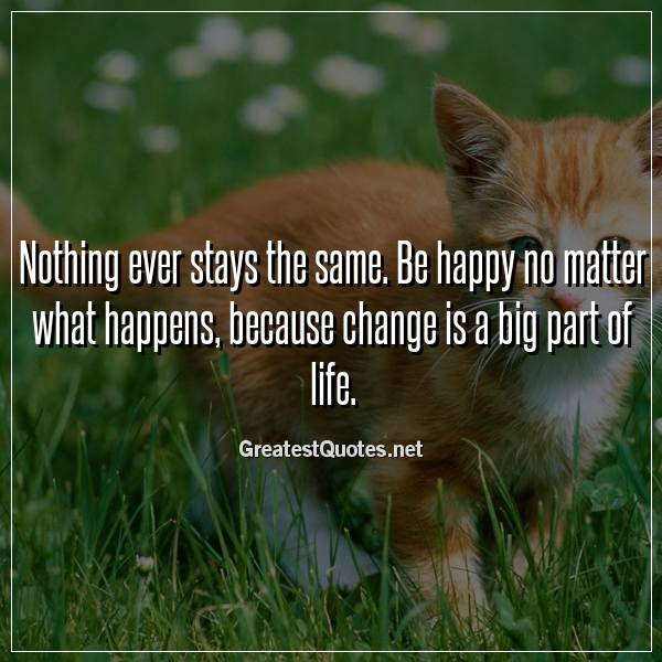 Nothing Ever Stays The Same Be Happy No Matter What Happens