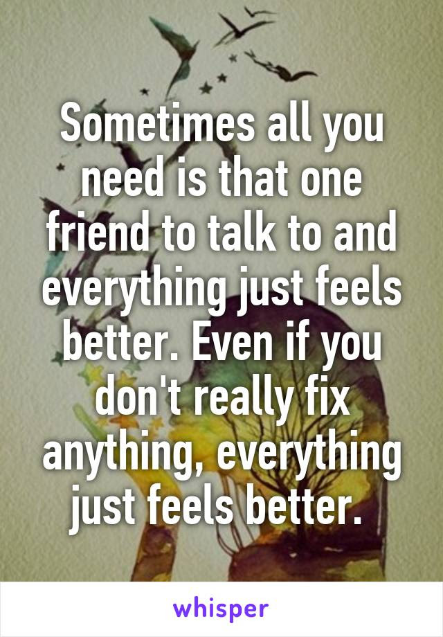 Sometimes All You Need Is That One Friend To Talk To And Everything