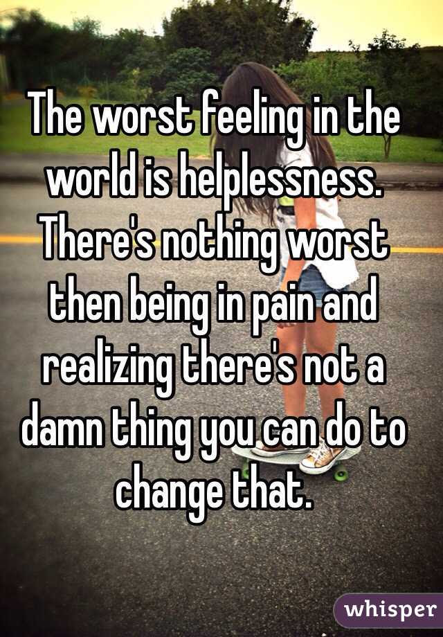 The Worst Feeling In The World Is Helplessness Theres Nothing