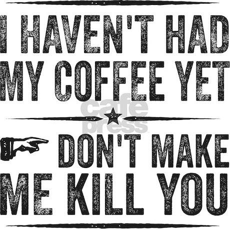 I Haven't Had My Coffee Yet. Don't Make Me Kill Yo by ...